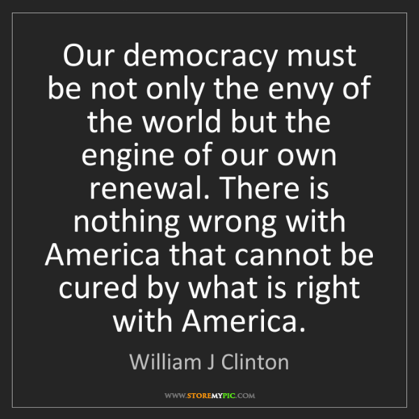 William J Clinton: Our democracy must be not only the envy of the world...