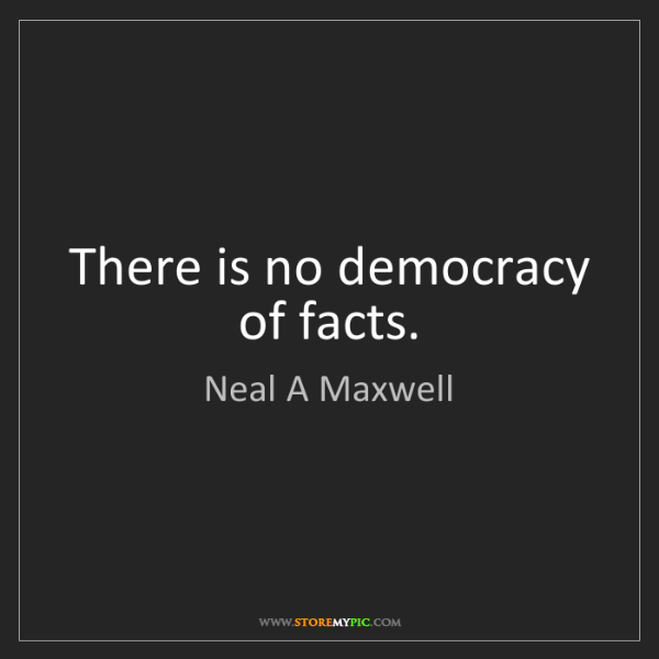 Neal A Maxwell: There is no democracy of facts.
