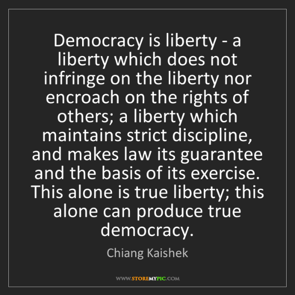 Chiang Kaishek: Democracy is liberty - a liberty which does not infringe...