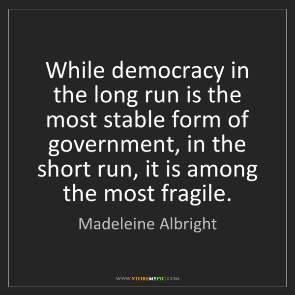 Madeleine Albright: While democracy in the long run is the most stable form...