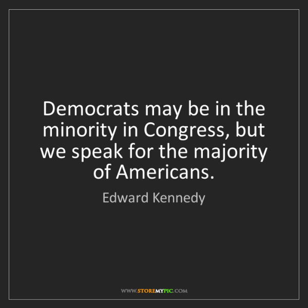 Edward Kennedy: Democrats may be in the minority in Congress, but we...