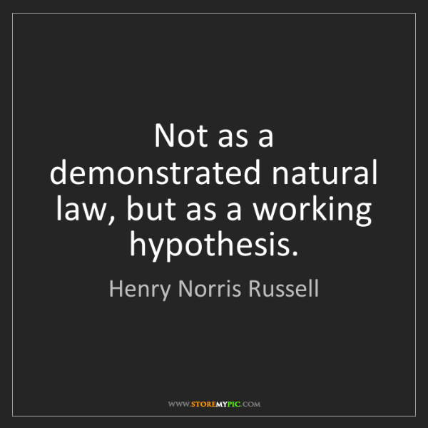 Henry Norris Russell: Not as a demonstrated natural law, but as a working hypothesis.