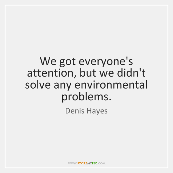 We got everyone's attention, but we didn't solve any environmental problems.