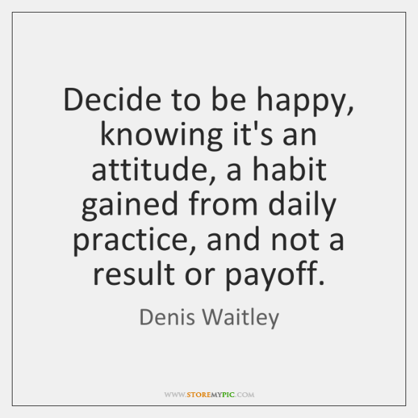 Decide to be happy, knowing it's an attitude, a habit gained from ...