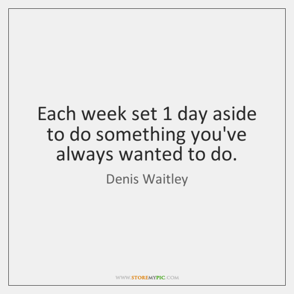 Each week set 1 day aside to do something you've always wanted to ...