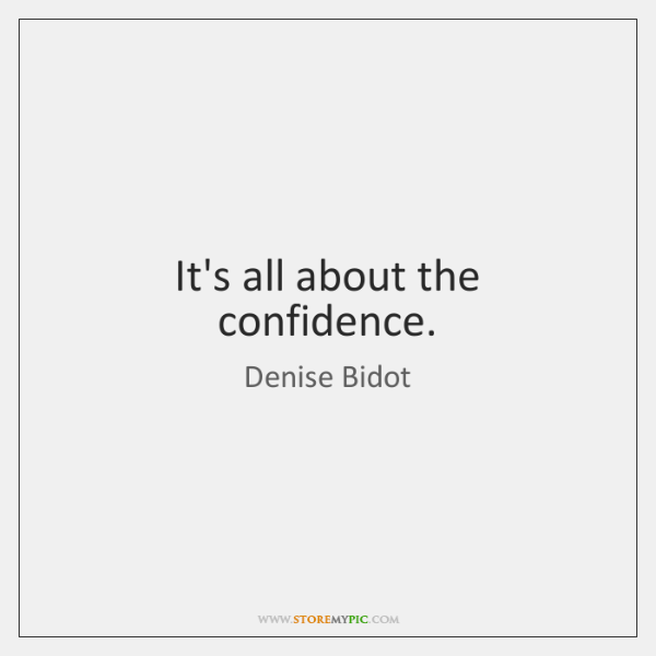 It's all about the confidence.