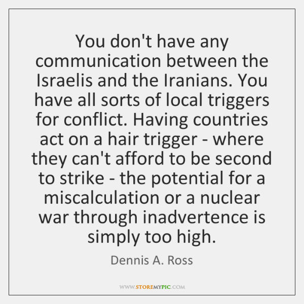 You don't have any communication between the Israelis and the Iranians. You ...