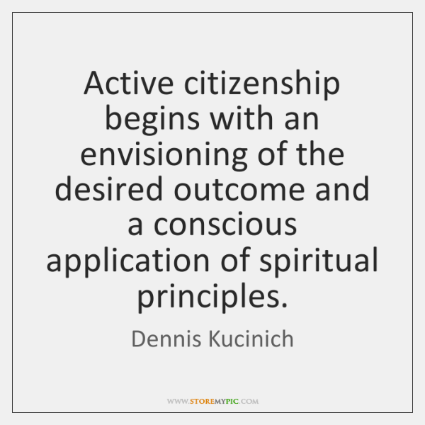 Active citizenship begins with an envisioning of the desired outcome and a ...