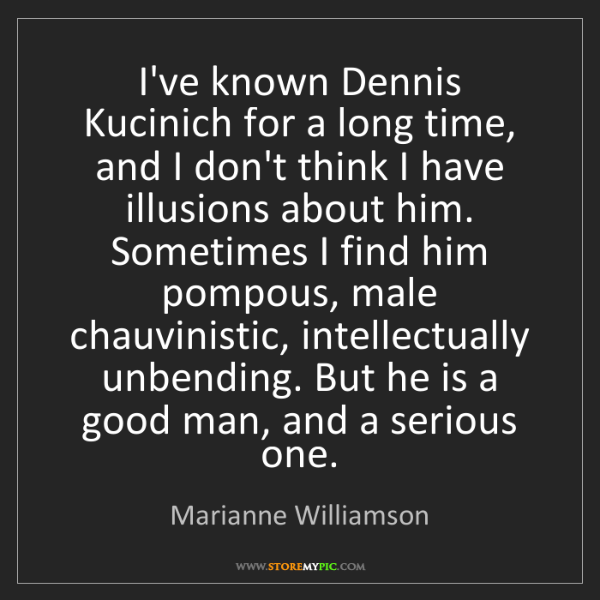 Marianne Williamson: I've known Dennis Kucinich for a long time, and I don't...