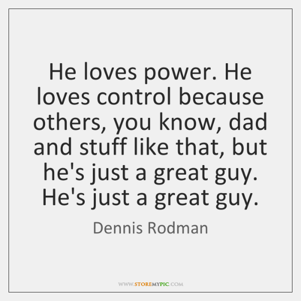 He loves power. He loves control because others, you know, dad and ...