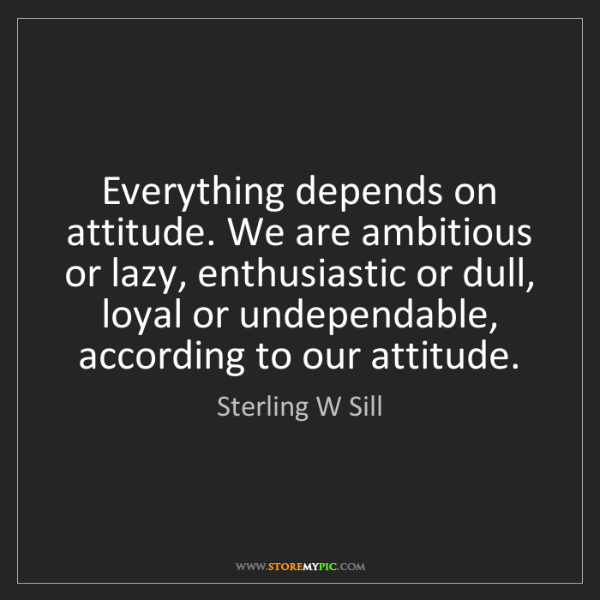 Sterling W Sill: Everything depends on attitude. We are ambitious or lazy,...