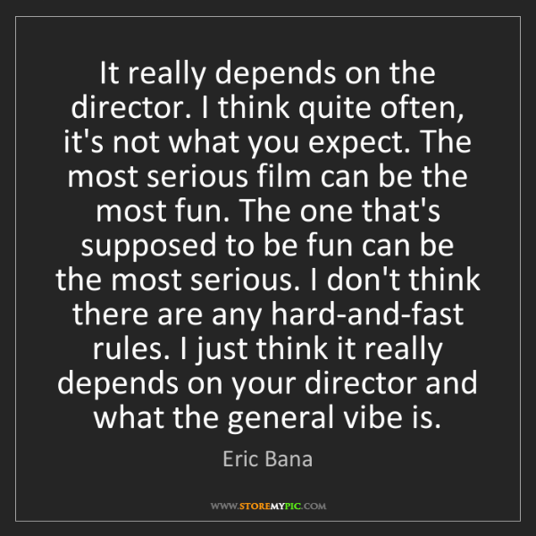 Eric Bana: It really depends on the director. I think quite often,...