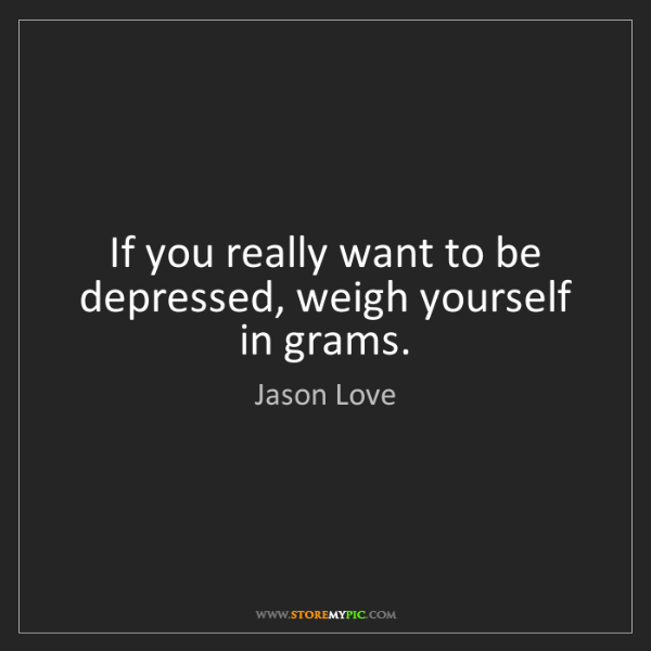 Jason Love: If you really want to be depressed, weigh yourself in...