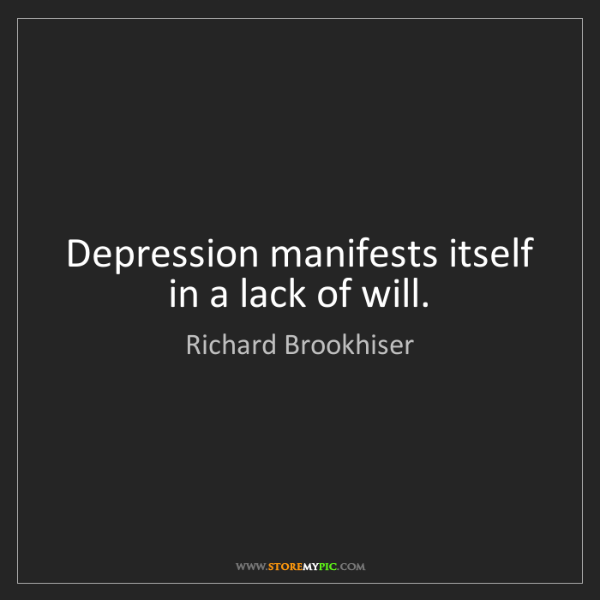 Richard Brookhiser: Depression manifests itself in a lack of will.