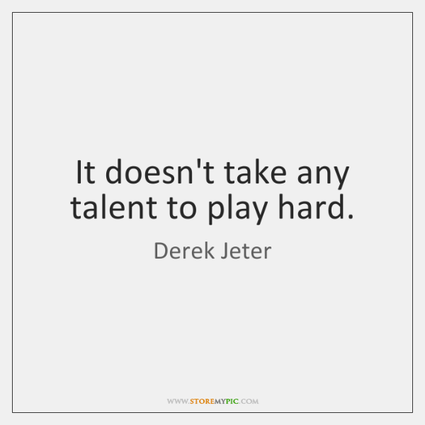It doesn't take any talent to play hard.