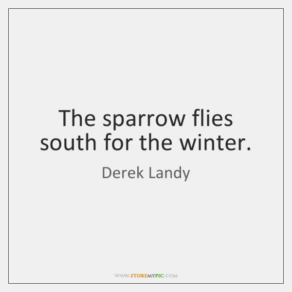 The sparrow flies south for the winter.