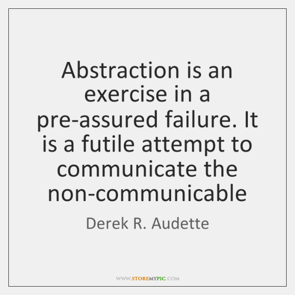 Abstraction is an exercise in a pre-assured failure. It is a futile ...