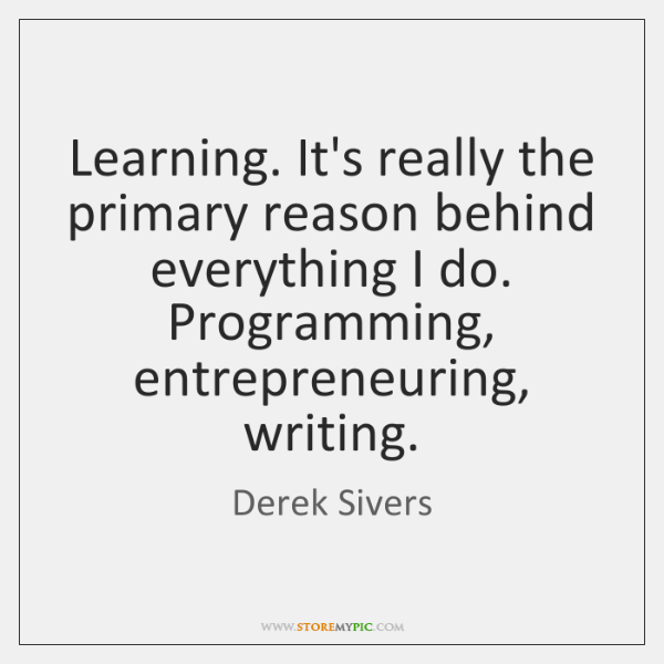 Learning. It's really the primary reason behind everything I do. Programming, entrepreneuring, ...