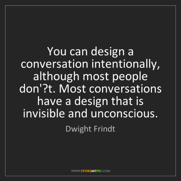 Dwight Frindt: You can design a conversation intentionally, although...