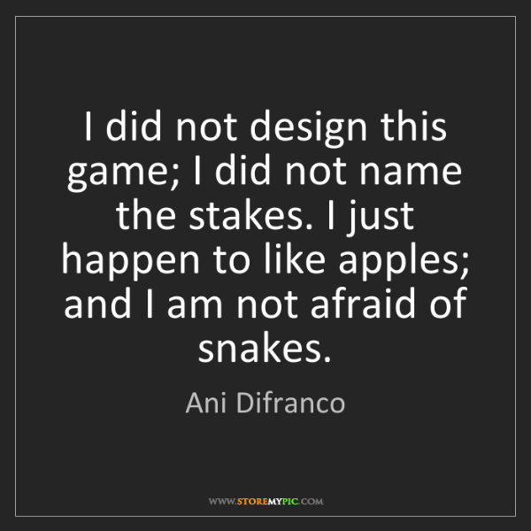 Ani Difranco: I did not design this game; I did not name the stakes....