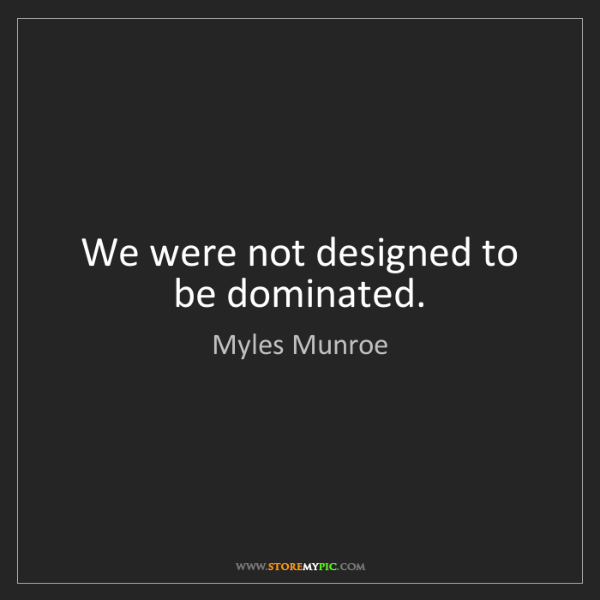 Myles Munroe: We were not designed to be dominated.