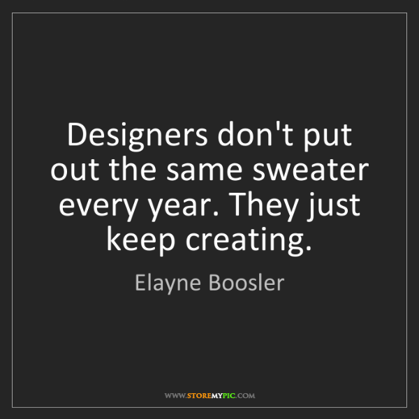Elayne Boosler: Designers don't put out the same sweater every year....