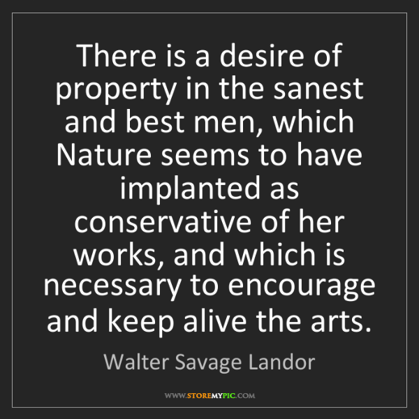 Walter Savage Landor: There is a desire of property in the sanest and best...
