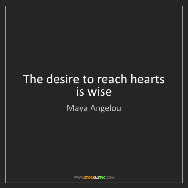 Maya Angelou: The desire to reach hearts is wise