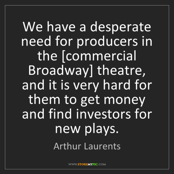 Arthur Laurents: We have a desperate need for producers in the [commercial...