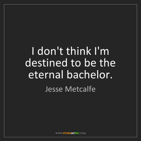Jesse Metcalfe: I don't think I'm destined to be the eternal bachelor.