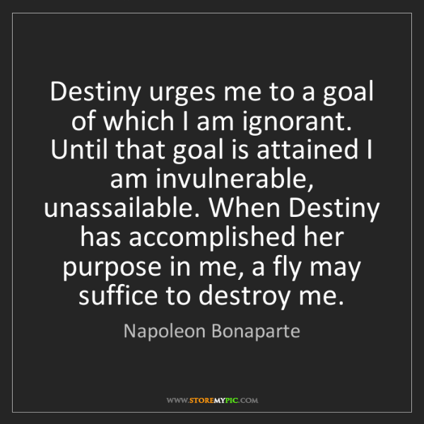 Napoleon Bonaparte: Destiny urges me to a goal of which I am ignorant. Until...