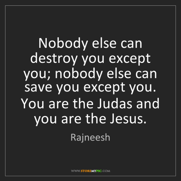 Rajneesh: Nobody else can destroy you except you; nobody else can...