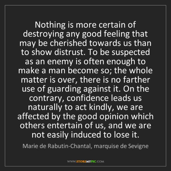 Marie de Rabutin-Chantal, marquise de Sevigne: Nothing is more certain of destroying any good feelin