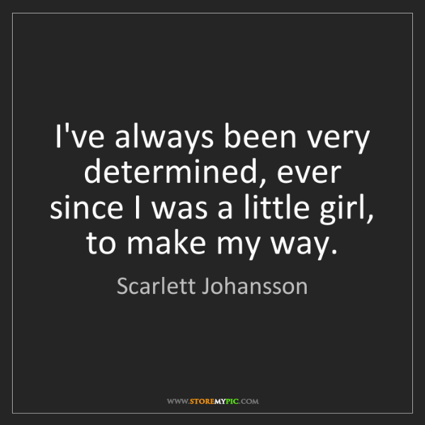 Scarlett Johansson: I've always been very determined, ever since I was a...