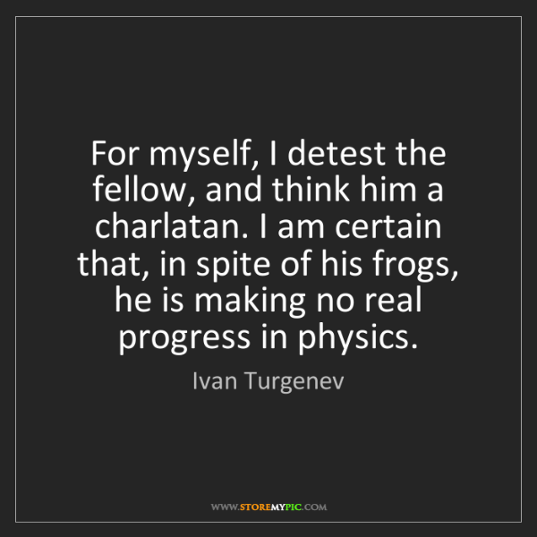 Ivan Turgenev: For myself, I detest the fellow, and think him a charlatan....