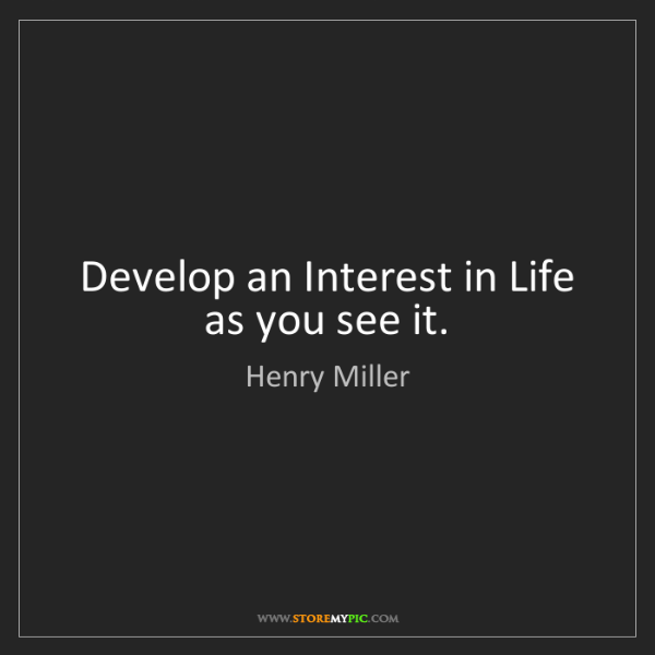 Henry Miller: Develop an Interest in Life as you see it.