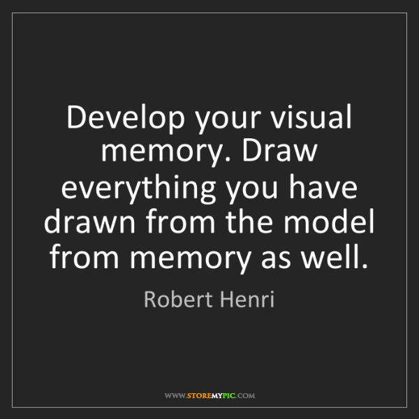 Robert Henri: Develop your visual memory. Draw everything you have...