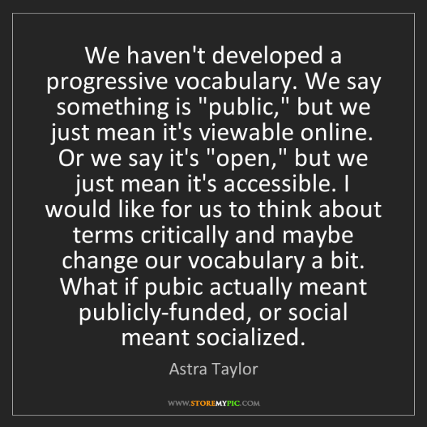 Astra Taylor: We haven't developed a progressive vocabulary. We say...