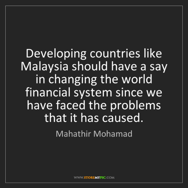 Mahathir Mohamad: Developing countries like Malaysia should have a say...
