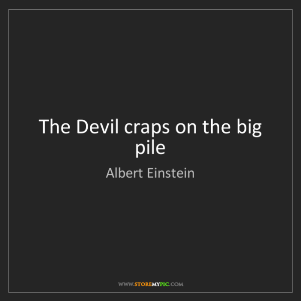 Albert Einstein: The Devil craps on the big pile
