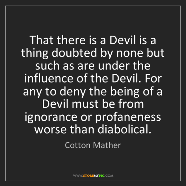Cotton Mather: That there is a Devil is a thing doubted by none but...