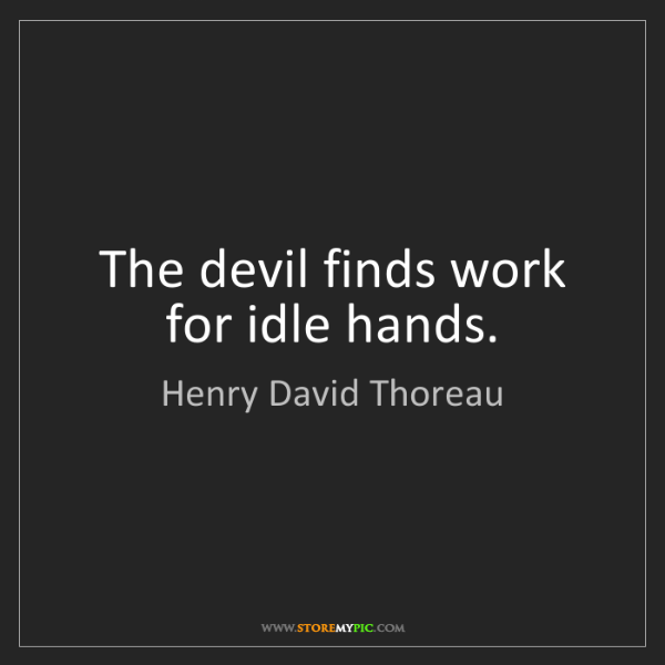 Henry David Thoreau: The devil finds work for idle hands.