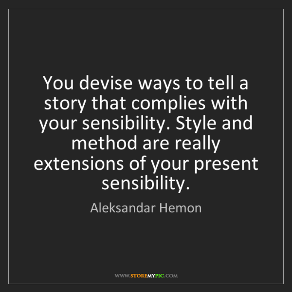 Aleksandar Hemon: You devise ways to tell a story that complies with your...