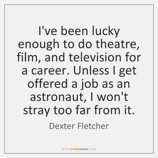 I've been lucky enough to do theatre, film, and television for a ...