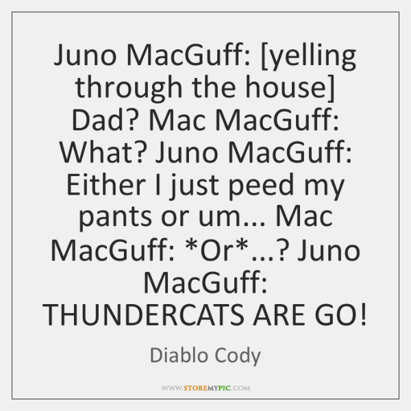 Juno MacGuff: [yelling through the house] Dad? Mac MacGuff: What? Juno MacGuff: ...
