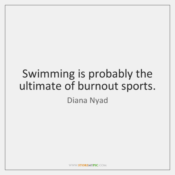 Swimming is probably the ultimate of burnout sports.