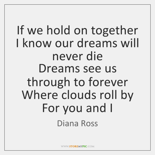 If we hold on together  I know our dreams will never die  ...