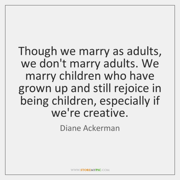 Though we marry as adults, we don't marry adults. We marry children ...