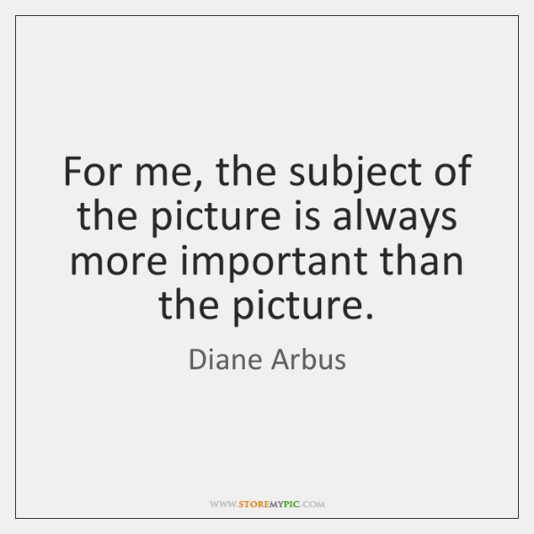 For me, the subject of the picture is always more important than ...