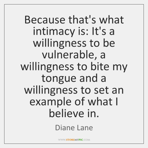 Because that's what intimacy is: It's a willingness to be vulnerable, a ...